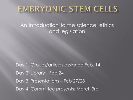 An introduction to the science, ethics and legislation Day 1: Groups/articles assigned Feb. 14 Day 2: Library – Feb 24 Day 3: Presentations – Feb 27/28.