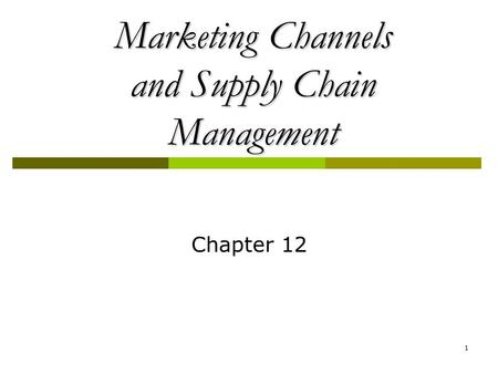 1 Marketing Channels and Supply Chain Management Chapter 12.