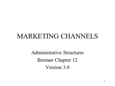 1 MARKETING CHANNELS Administrative Structures Berman Chapter 12 Version 3.0.