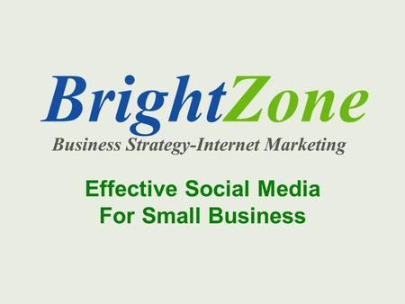 Effective Social Media For Small Business. BrightZone Who we are Services we offer – Identify your best customers – Build brand awareness – Content development.