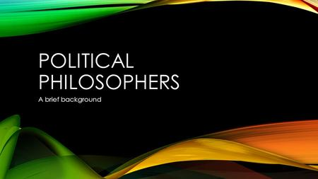POLITICAL PHILOSOPHERS A brief background. THE PHILOSOPHERS There are many philosophers for politics. Some have made it a career. I will briefly explain.
