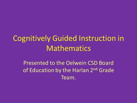 Cognitively Guided Instruction in Mathematics Presented to the Oelwein CSD Board of Education by the Harlan 2 nd Grade Team.