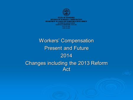 Workers' Compensation Present and Future 2014 Changes including the 2013 Reform Act.