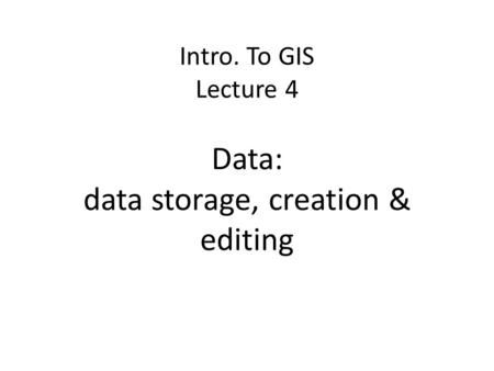 Intro. To GIS Lecture 4 Data: data storage, creation & editing.