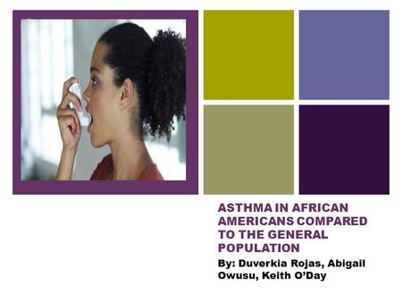 + ASTHMA IN AFRICAN AMERICANS COMPARED TO THE GENERAL POPULATION By: Duverkia Rojas, Abigail Owusu, Keith O'Day.
