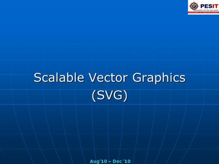 Scalable Vector Graphics (SVG) Aug'10 – Dec '10. Introduction Scalable Vector Graphics (SVG), an extremely versatile 2-D graphics format designed primarily.