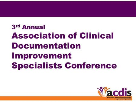 3 rd Annual Association of Clinical Documentation Improvement Specialists Conference.
