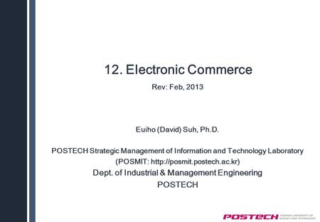 12. Electronic Commerce Rev: Feb, 2013 Euiho (David) Suh, Ph.D. POSTECH Strategic Management of Information and Technology Laboratory (POSMIT: