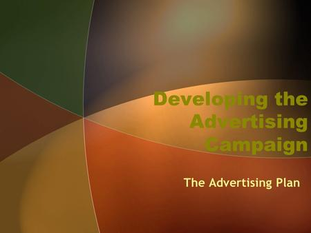 Developing the Advertising Campaign The Advertising Plan.