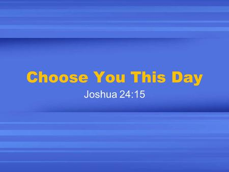 "Choose You This Day Joshua 24:15. Freedom of Choice America is about the ""freedom of choice"" Religion is about choice: ""Worship in the church of your."