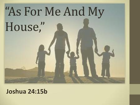 """As For Me And My House,"" Joshua 24:15b. A Woman Must Choose To Serve The Lord ""Put away the gods which your fathers served on the other side of the river."