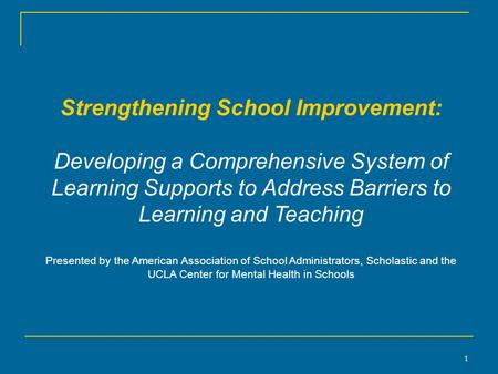 1 Strengthening School Improvement: Developing a Comprehensive System of Learning Supports to Address Barriers to Learning and Teaching Presented by the.