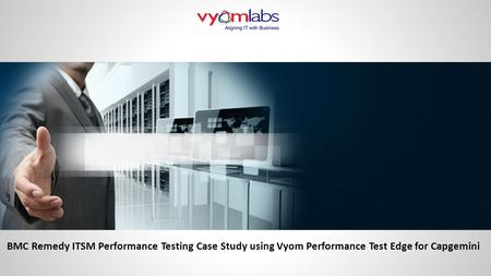BMC Remedy ITSM Performance Testing Case Study using Vyom Performance Test Edge for Capgemini.