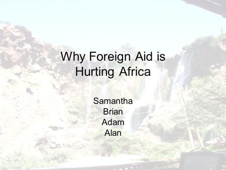 Why Foreign Aid is Hurting Africa Samantha Brian Adam Alan.