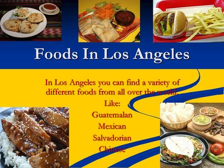 Foods In Los Angeles In Los Angeles you can find a variety of different foods from all over the world. Like:GuatemalanMexicanSalvadorianChinese.