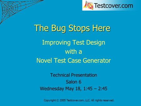 Testcover.com Copyright © 2005 Testcover.com, LLC. All rights reserved. The Bug Stops Here Improving Test Design with a Novel Test Case Generator Technical.