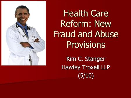 Health Care Reform: New Fraud and Abuse Provisions Kim C. Stanger Hawley Troxell LLP (5/10)