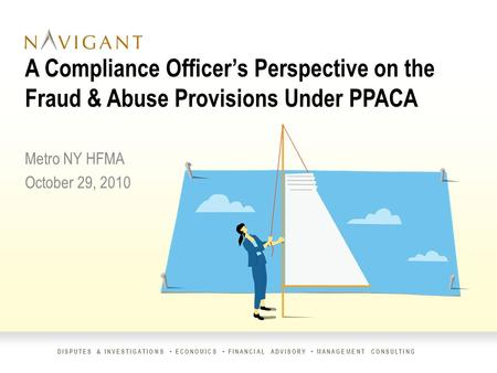 DISPUTES & INVESTIGATIONS ECONOMICS FINANCIAL ADVISORY MANAGEMENT CONSULTING A Compliance Officer's Perspective on the Fraud & Abuse Provisions Under PPACA.