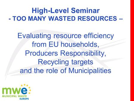 High-Level Seminar - TOO MANY WASTED RESOURCES – Evaluating resource efficiency from EU households, Producers Responsibility, Recycling targets and the.