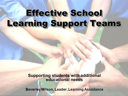 Effective School Learning Support Teams Supporting students with additional educational needs Beverley Milson, Leader, Learning Assistance.