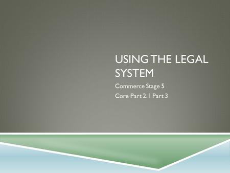 USING THE LEGAL SYSTEM Commerce Stage 5 Core Part 2.1 Part 3.