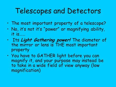 "Telescopes and Detectors The most important property of a telescope? No, it's not it's ""power"" or magnifying ability, it is…… Its Light Gathering power!"