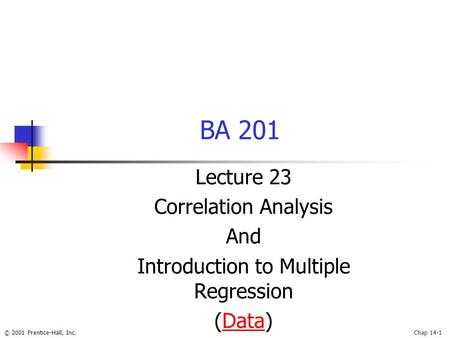 © 2001 Prentice-Hall, Inc.Chap 14-1 BA 201 Lecture 23 Correlation Analysis And Introduction to Multiple Regression (Data)Data.
