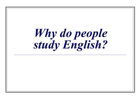 Why do people study English?. Popularity of English At this moment English language is the most widespread in the world. This language is considered an.