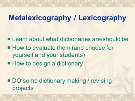 Metalexicography / Lexicography  Learn about what dictionaries are/should be  How to evaluate them (and choose for yourself and your students)  How.