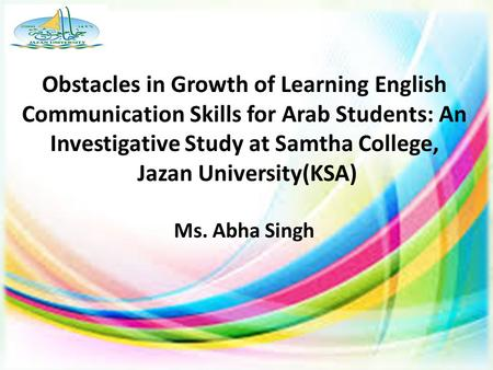 Obstacles in Growth of Learning English Communication Skills for Arab Students: An Investigative Study at Samtha College, Jazan University(KSA) Ms. Abha.