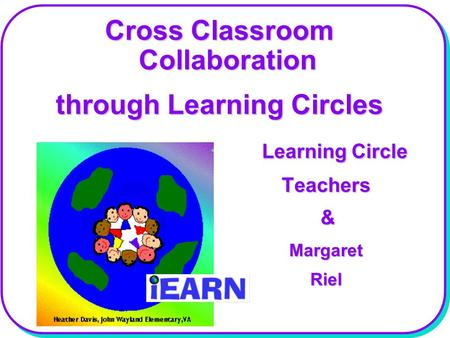 Cross Classroom Collaboration through Learning Circles Learning Circle Learning Circle Teachers Teachers & Margaret Margaret Riel Riel.