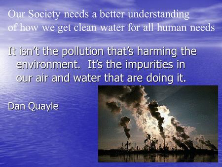 It isn't the pollution that's harming the environment. It's the impurities in our air and water that are doing it. Dan Quayle Our Society needs a better.