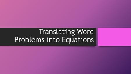 Translating Word Problems into Equations. Avoid the nervousness! Follow these steps: Read the problem carefully and figure out what it is asking you to.