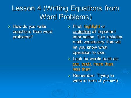 Lesson 4 (Writing Equations from Word Problems)  How do you write equations from word problems?  First, highlight or underline all important information.