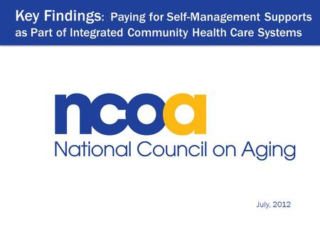 Key Findings : Paying for Self-Management Supports as Part of Integrated Community Health Care Systems July, 2012.