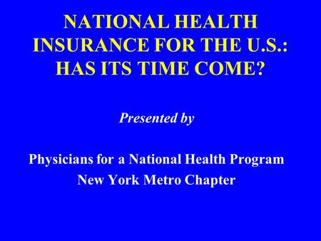 NATIONAL HEALTH INSURANCE FOR THE U.S.: HAS ITS TIME COME? Presented by Physicians for a National Health Program New York Metro Chapter.