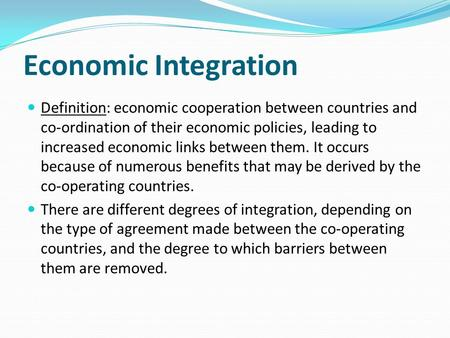 Economic Integration Definition: economic cooperation between countries and co-ordination of their economic policies, leading to increased economic links.