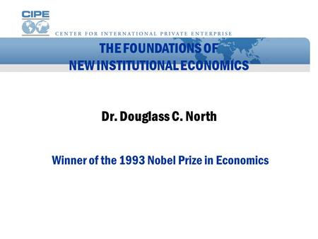 THE FOUNDATIONS OF NEW INSTITUTIONAL ECONOMICS Dr. Douglass C. North Winner of the 1993 Nobel Prize in Economics.