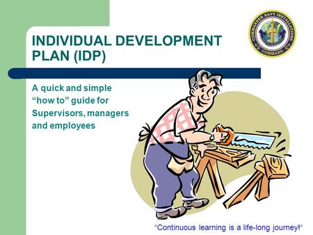 "INDIVIDUAL DEVELOPMENT PLAN (IDP) A quick and simple ""how to"" guide for Supervisors, managers and employees ""Continuous learning is a life-long journey!"""