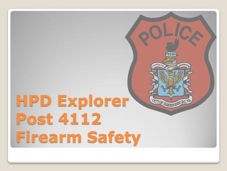 HPD Explorer Post 4112 Firearm Safety. Why are we here? Safety Familiarization Become Better Shooters To Have Fun!