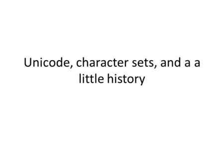 Unicode, character sets, and a a little history. Historical Perspective First came EBCIDIC (6 Bits?) Then in the early 1960s came ASCII – Most computers.