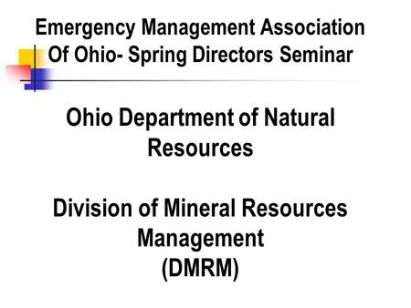 Ohio Department of Natural Resources Division of Mineral Resources Management (DMRM) Emergency Management Association Of Ohio- Spring Directors Seminar.