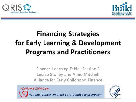 National Center on Child Care Quality Improvement Financing Strategies for Early Learning & Development Programs and Practitioners Finance Learning Table,