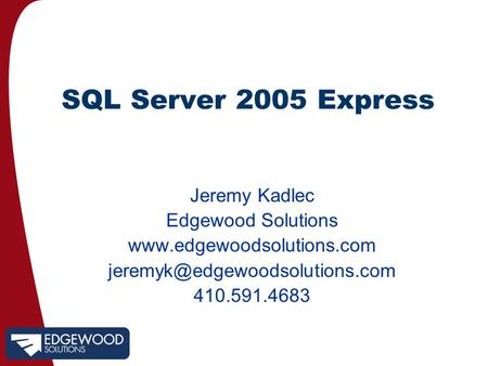 <strong>SQL</strong> Server 2005 Express Jeremy Kadlec Edgewood Solutions 410.591.4683.