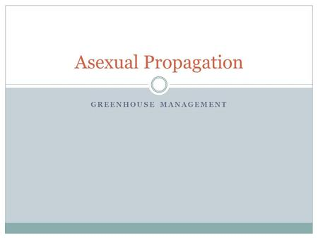GREENHOUSE MANAGEMENT Asexual Propagation. Objectives Define terms associated with asexual propagation. Explain how the different methods of asexual propagation.