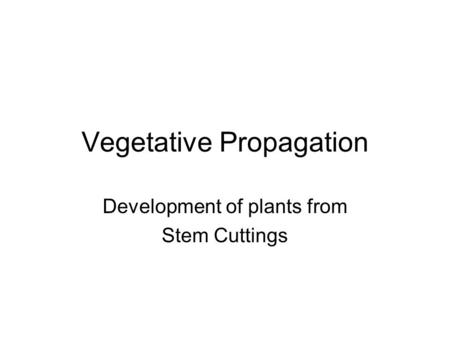 Vegetative Propagation Development of plants from Stem Cuttings.