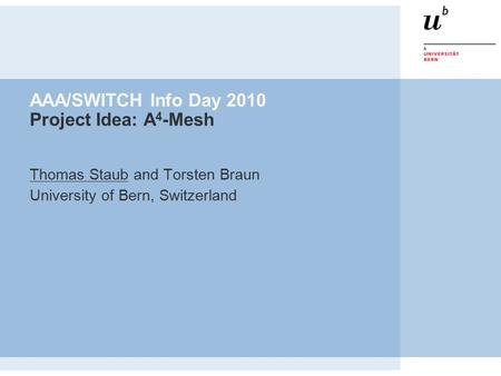 AAA/SWITCH Info Day 2010 Project Idea: A 4 -Mesh Thomas Staub and Torsten Braun University of Bern, Switzerland.