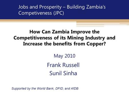 How Can Zambia Improve the Competitiveness of its Mining Industry and Increase the benefits from Copper? May 2010 Frank Russell Sunil Sinha Supported by.