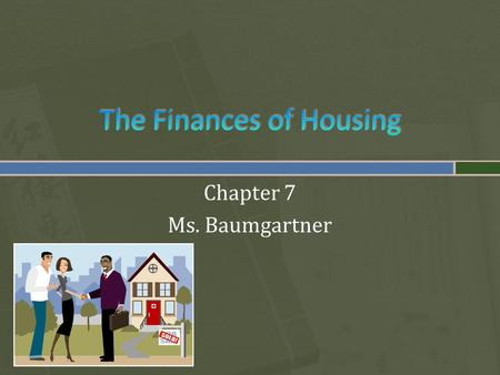 Chapter 7 Ms. Baumgartner.  Your Lifestyle affects your Choice of Housing  How close to work you want to live  How long you plan to stay in one place.