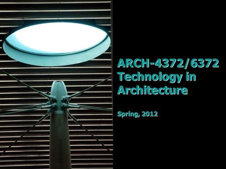 ARCH-4372/6372 Technology in Architecture Spring, 2012.
